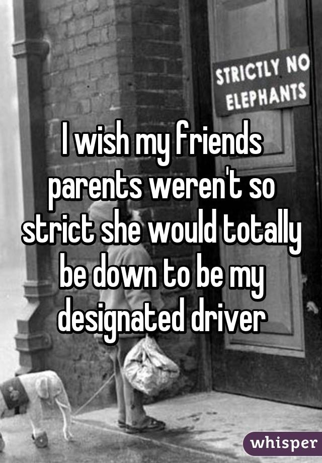 I wish my friends parents weren't so strict she would totally be down to be my designated driver