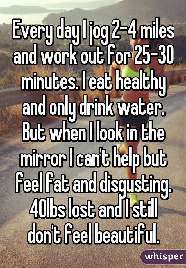 Every day I jog 2-4 miles and work out for 25-30 minutes. I eat healthy and only drink water. But when I look in the mirror I can't help but feel fat and disgusting. 40lbs lost and I still don't feel beautiful.