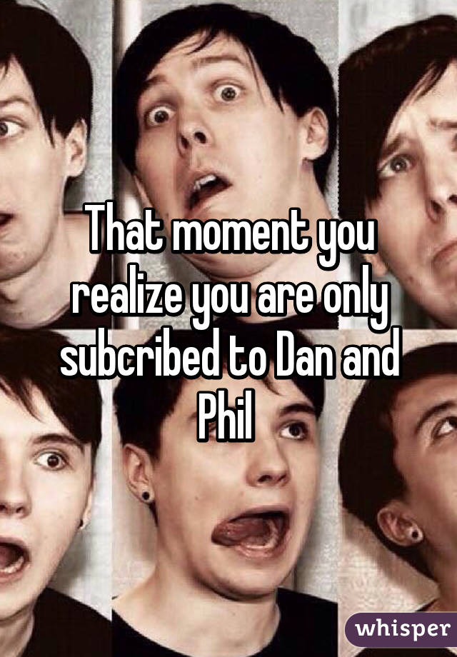 That moment you realize you are only subcribed to Dan and Phil