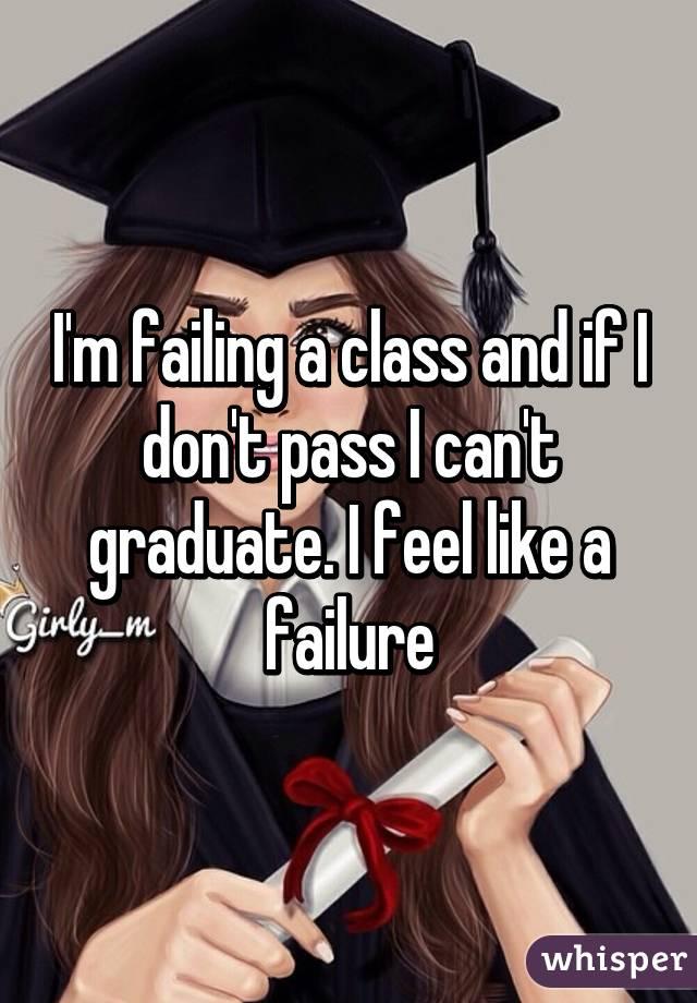 I'm failing a class and if I don't pass I can't graduate. I feel like a failure