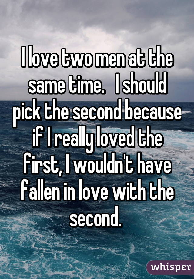 I love two men at the same time.   I should pick the second because if I really loved the first, I wouldn't have fallen in love with the second.