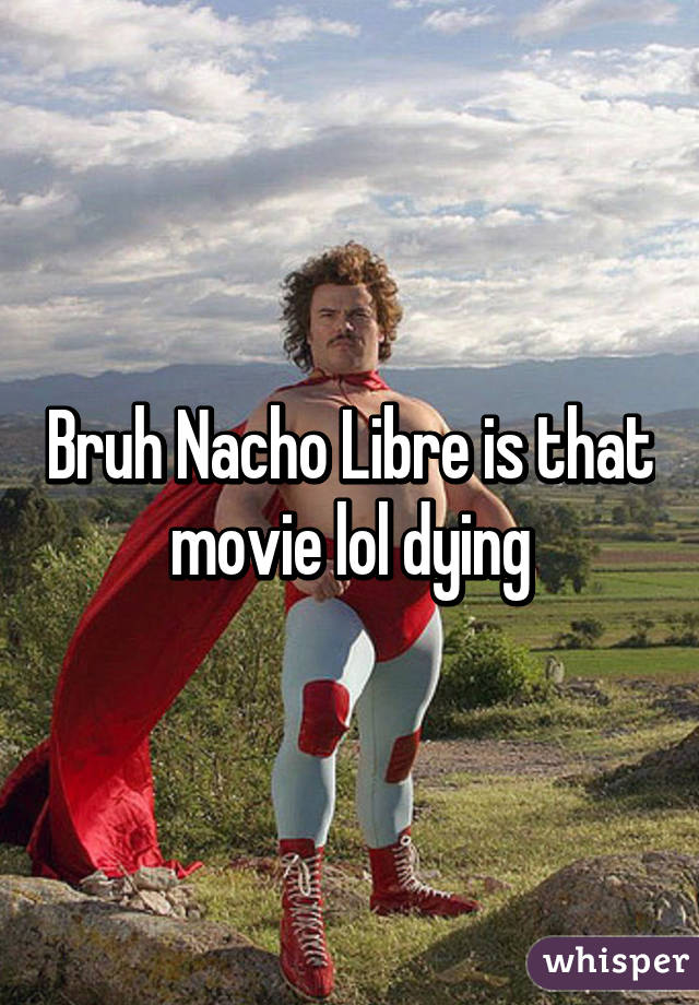 Bruh Nacho Libre is that movie lol dying