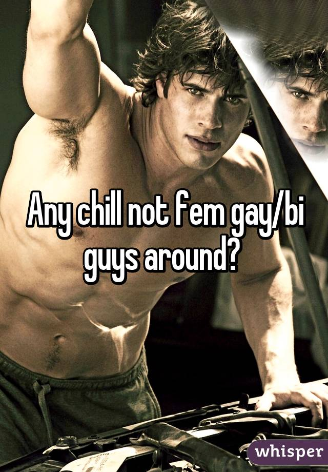 Any chill not fem gay/bi guys around?