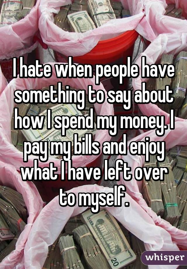 I hate when people have something to say about how I spend my money. I pay my bills and enjoy what I have left over to myself.