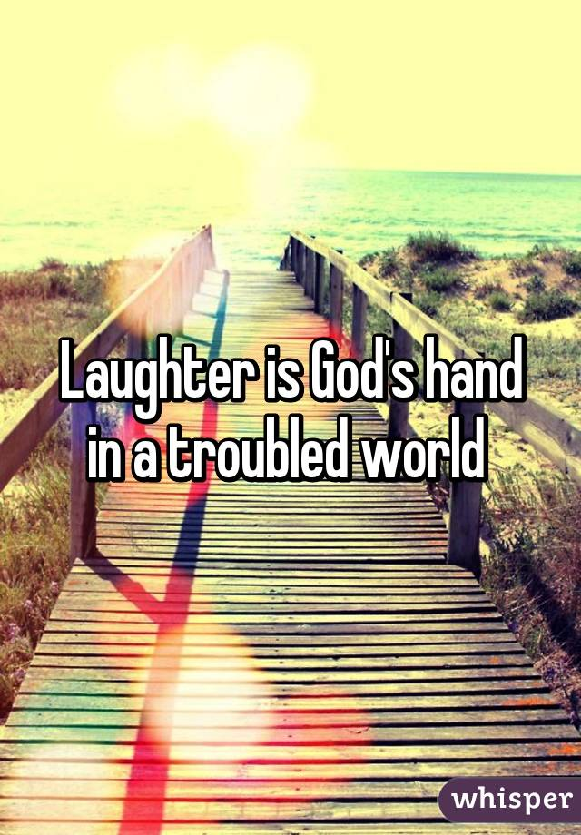Laughter is God's hand in a troubled world