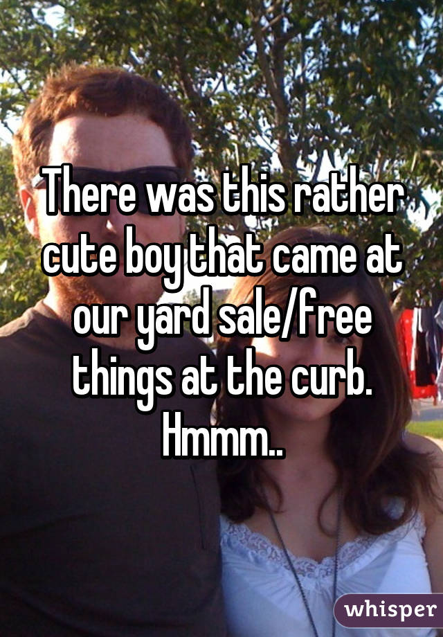 There was this rather cute boy that came at our yard sale/free things at the curb. Hmmm..