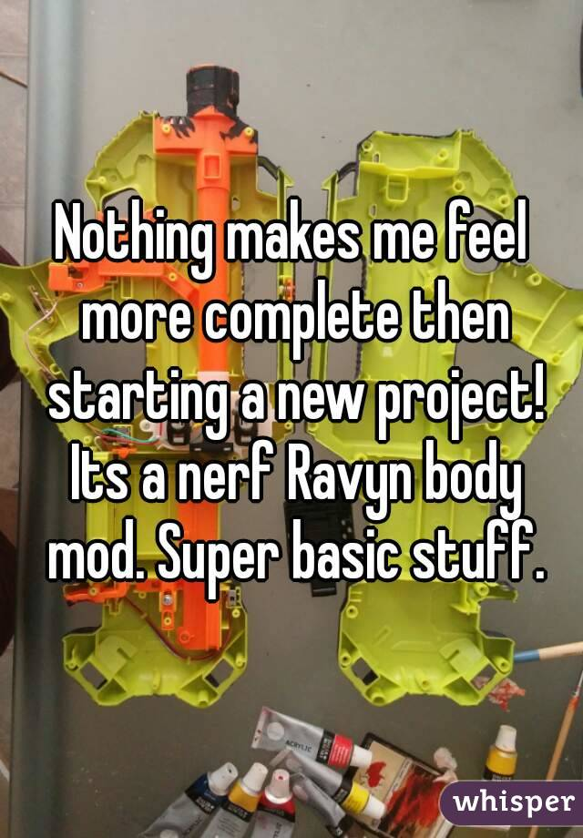 Nothing makes me feel more complete then starting a new project! Its a nerf Ravyn body mod. Super basic stuff.