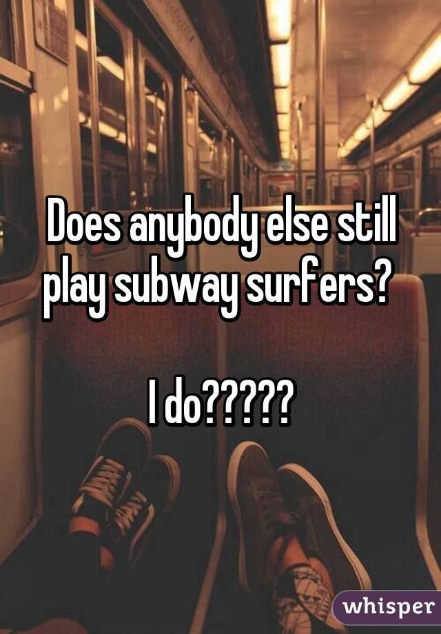 Does anybody else still play subway surfers?   I do🏄🏻🚂🔑💰