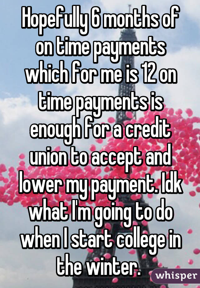 Hopefully 6 months of on time payments which for me is 12 on time payments is enough for a credit union to accept and lower my payment. Idk what I'm going to do when I start college in the winter.