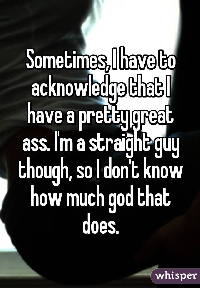 Sometimes, I have to acknowledge that I have a pretty great ass. I'm a straight guy though, so I don't know how much god that does.