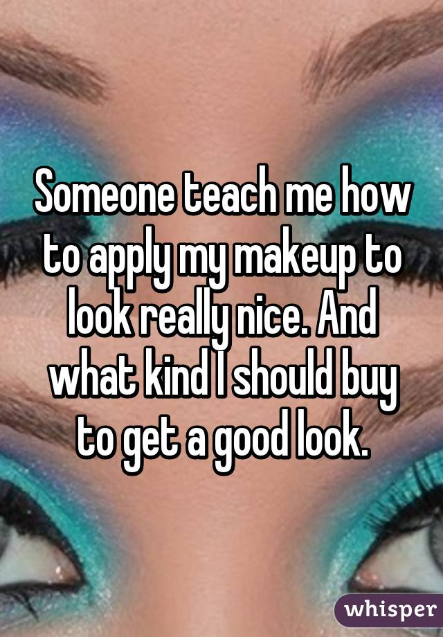 Someone teach me how to apply my makeup to look really nice. And what kind I should buy to get a good look.
