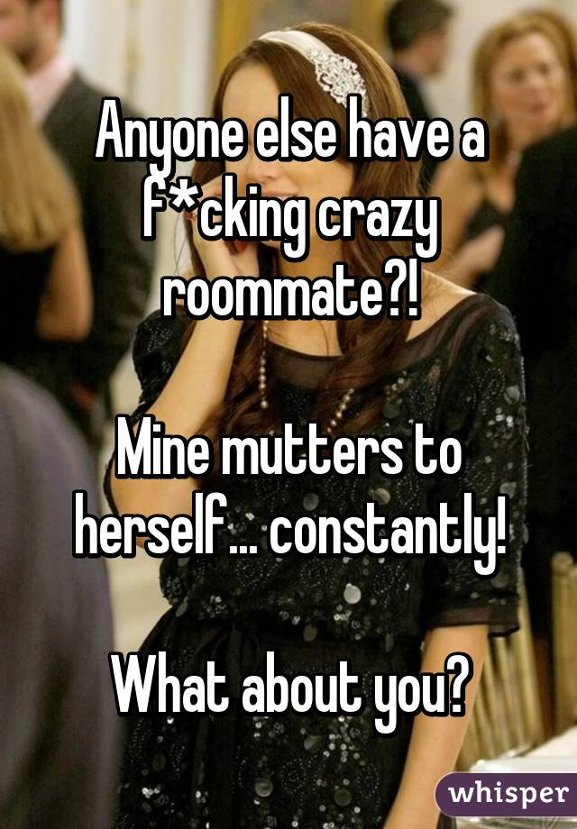 Anyone else have a f*cking crazy roommate?!  Mine mutters to herself... constantly!  What about you?