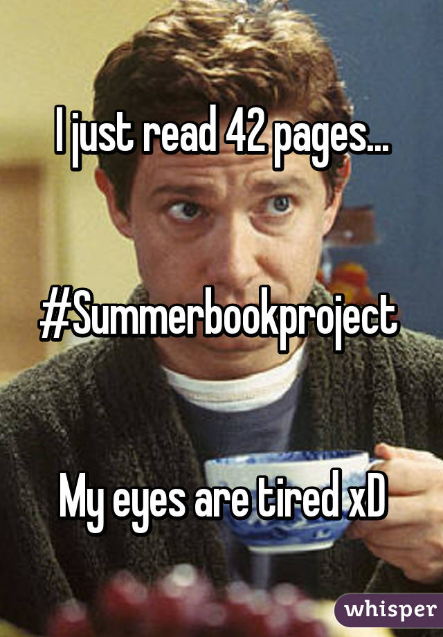 I just read 42 pages...   #Summerbookproject    My eyes are tired xD