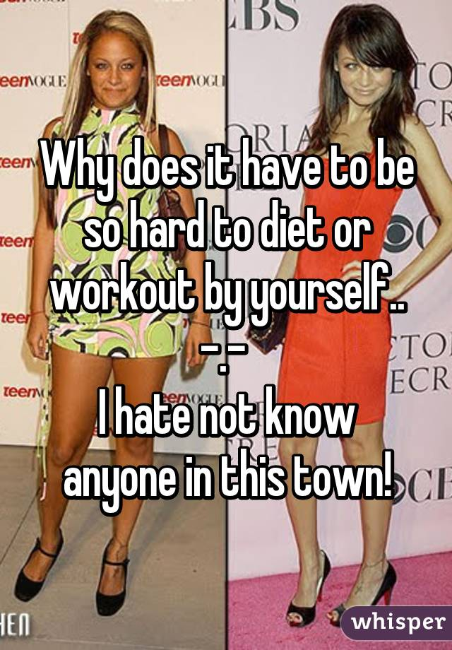 Why does it have to be so hard to diet or workout by yourself.. -.-  I hate not know anyone in this town!