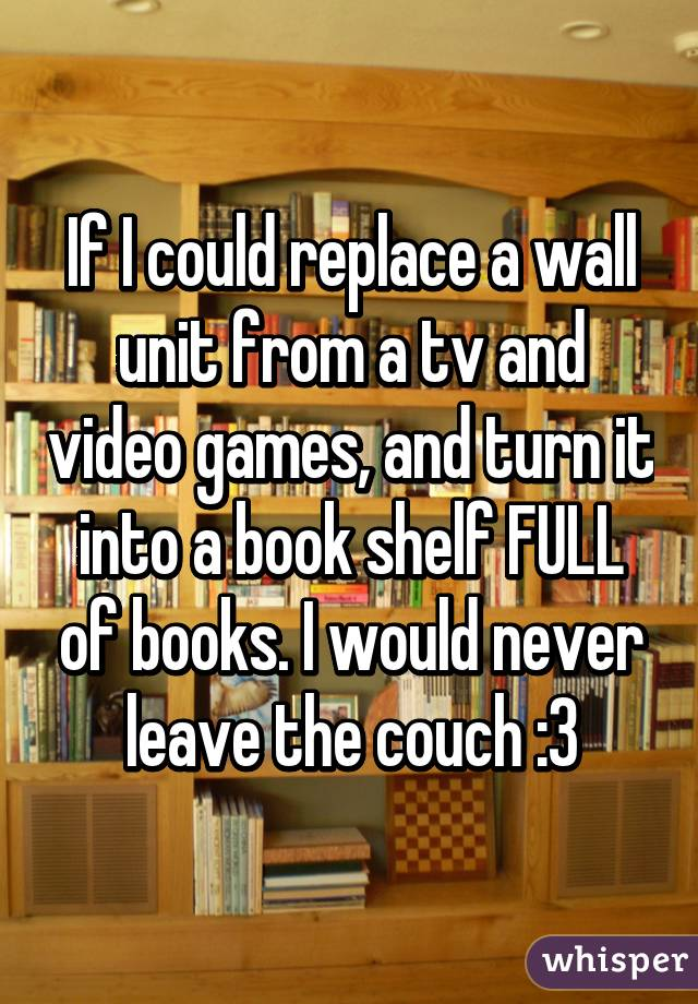 If I could replace a wall unit from a tv and video games, and turn it into a book shelf FULL of books. I would never leave the couch :3
