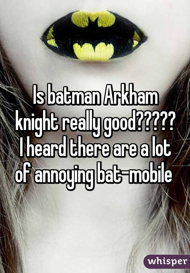 Is batman Arkham knight really good????? I heard there are a lot of annoying bat-mobile