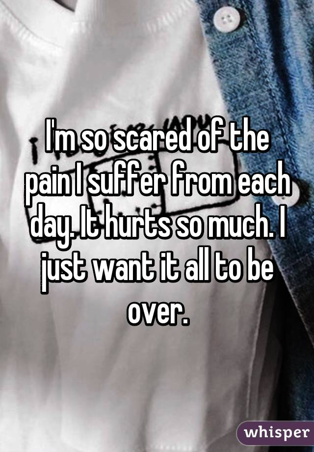 I'm so scared of the pain I suffer from each day. It hurts so much. I just want it all to be over.