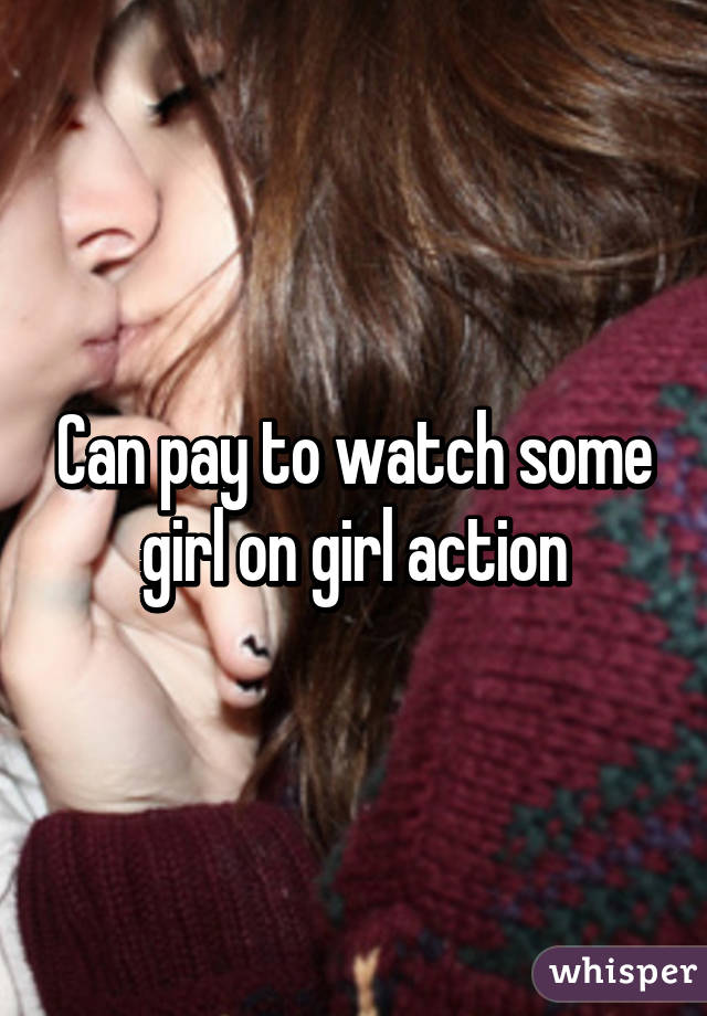 Can pay to watch some girl on girl action