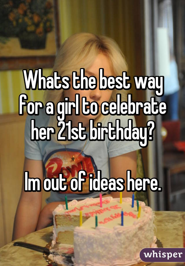 Whats the best way for a girl to celebrate her 21st birthday?  Im out of ideas here.