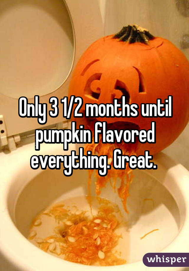 Only 3 1/2 months until pumpkin flavored everything. Great.