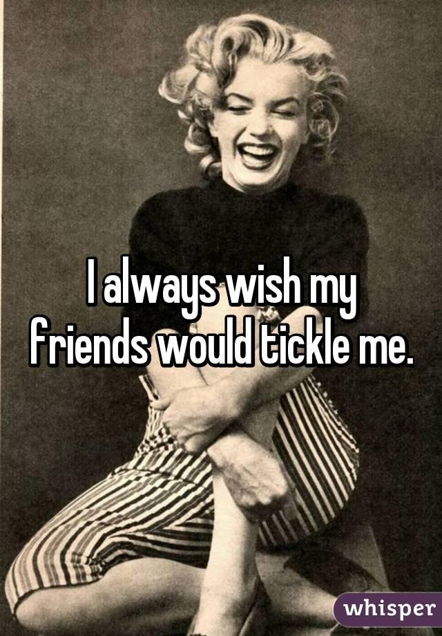 I always wish my friends would tickle me.