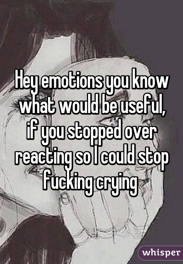 Hey emotions you know what would be useful, if you stopped over reacting so I could stop fucking crying