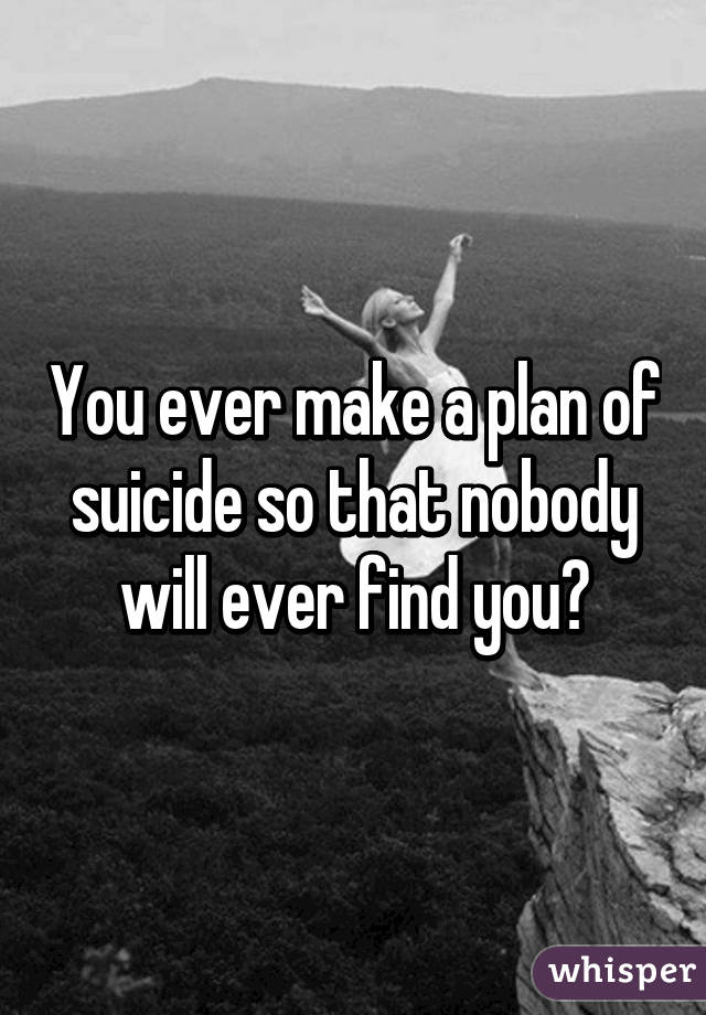 You ever make a plan of suicide so that nobody will ever find you?