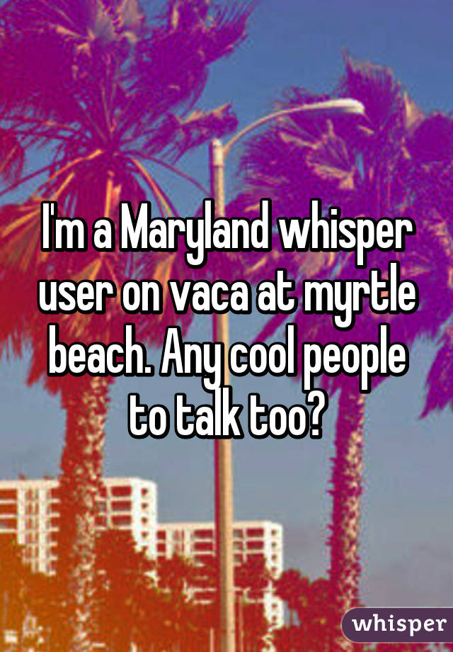 I'm a Maryland whisper user on vaca at myrtle beach. Any cool people to talk too?