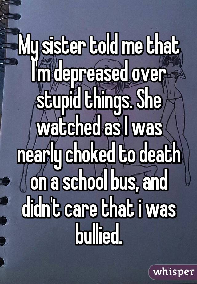 My sister told me that I'm depreased over stupid things. She watched as I was nearly choked to death on a school bus, and didn't care that i was bullied.