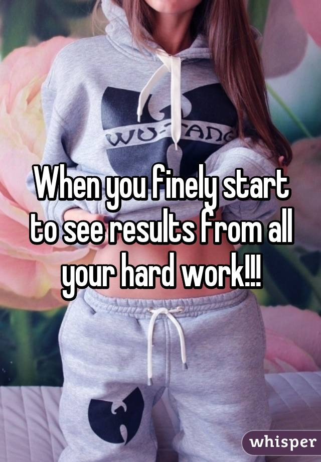 When you finely start to see results from all your hard work!!!
