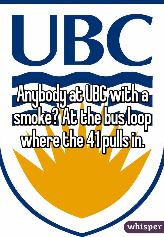 Anybody at UBC with a smoke? At the bus loop where the 41 pulls in.