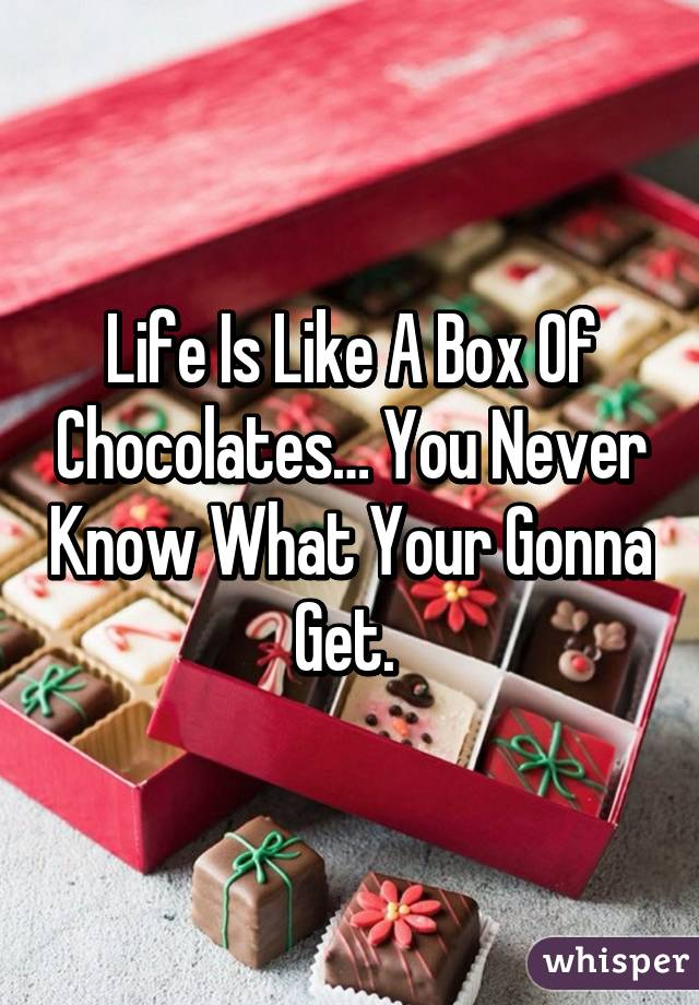 Life Is Like A Box Of Chocolates… You Never Know What Your Gonna Get.