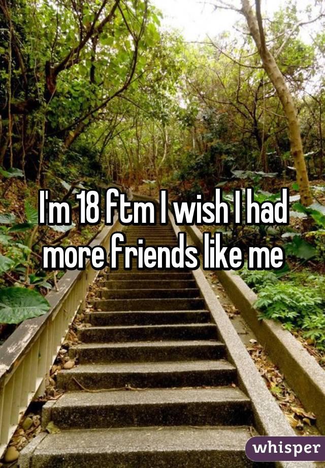 I'm 18 ftm I wish I had more friends like me