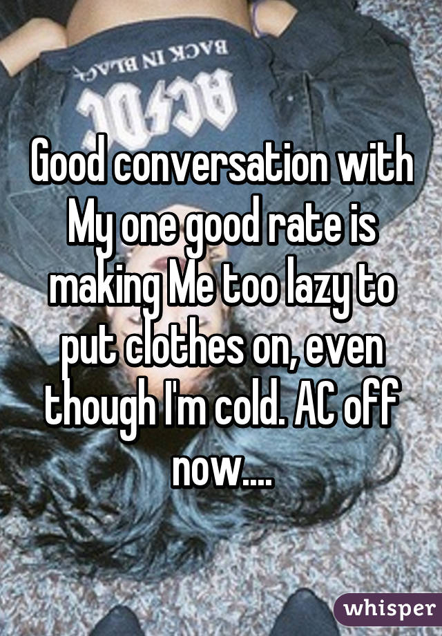 Good conversation with My one good rate is making Me too lazy to put clothes on, even though I'm cold. AC off now....