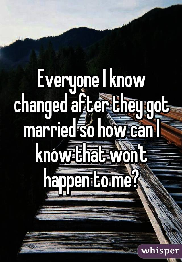 Everyone I know changed after they got married so how can I know that won't happen to me?