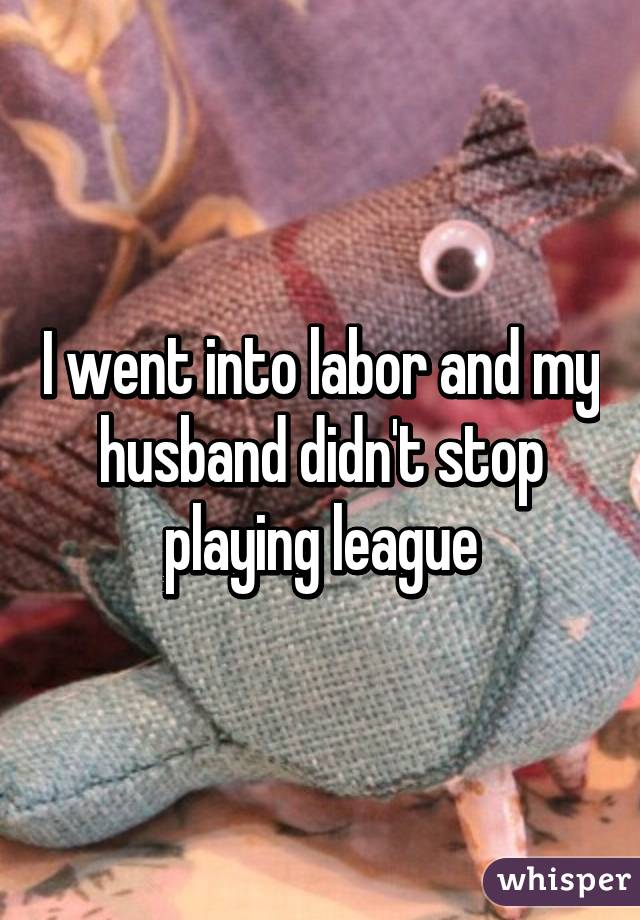 I went into labor and my husband didn't stop playing league