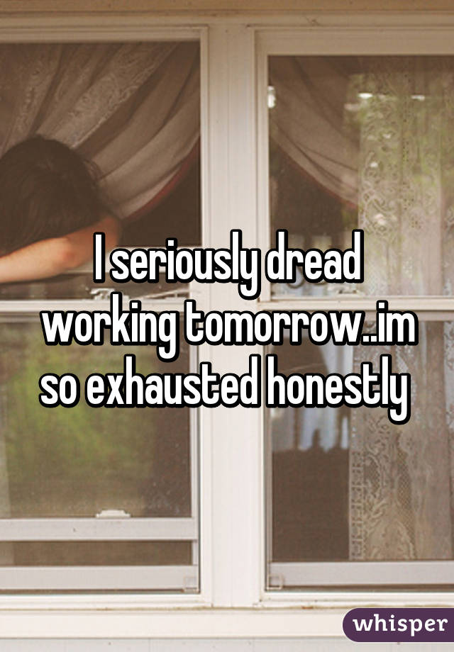 I seriously dread working tomorrow..im so exhausted honestly