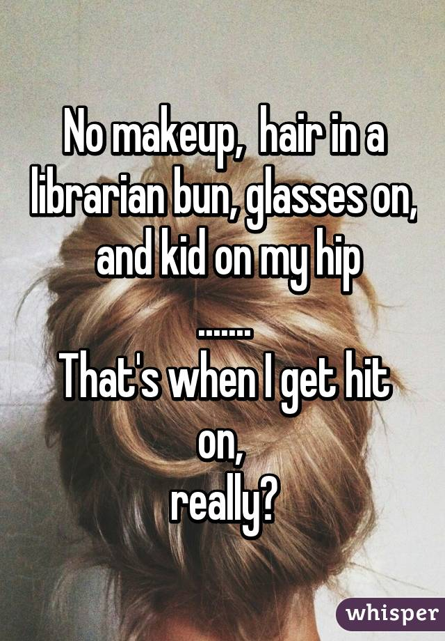 No makeup,  hair in a librarian bun, glasses on,  and kid on my hip ....... That's when I get hit on,  really?