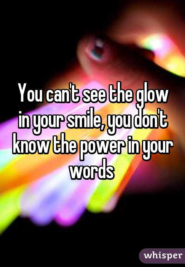You can't see the glow in your smile, you don't know the power in your words