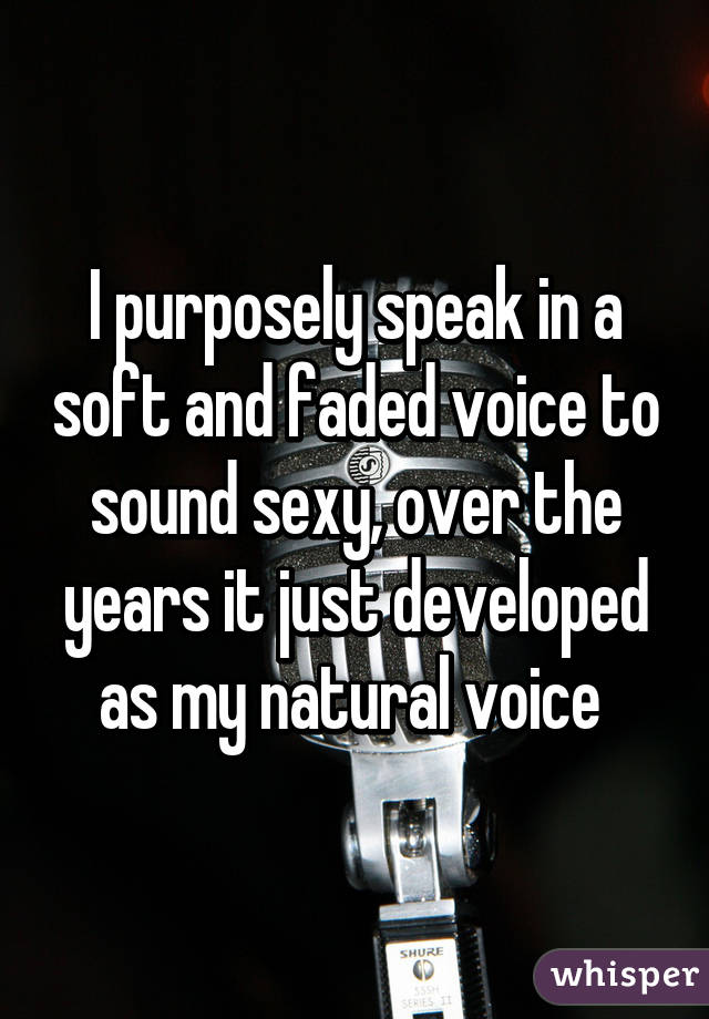 I purposely speak in a soft and faded voice to sound sexy, over the years it just developed as my natural voice