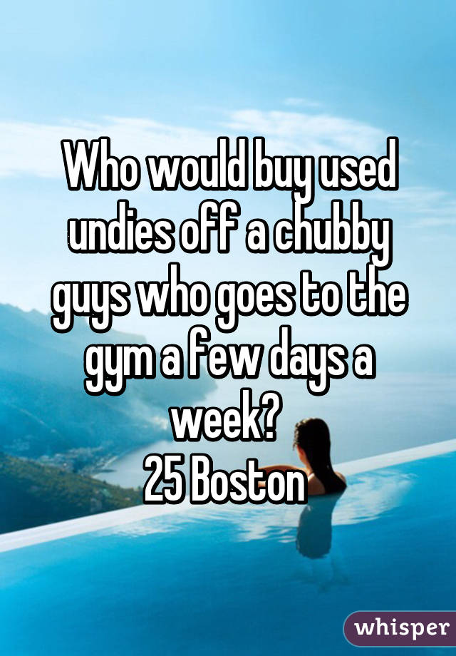 Who would buy used undies off a chubby guys who goes to the gym a few days a week?  25 Boston