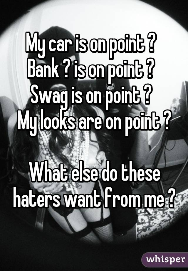 My car is on point ✔   Bank 💲 is on point ✔   Swag is on point ✔   My looks are on point ✔   What else do these haters want from me ✌