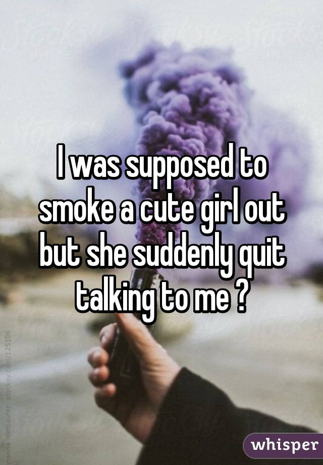 I was supposed to smoke a cute girl out but she suddenly quit talking to me 😵