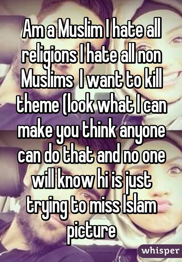 Am a Muslim I hate all religions I hate all non Muslims  I want to kill theme (look what I can make you think anyone can do that and no one will know hi is just trying to miss Islam picture