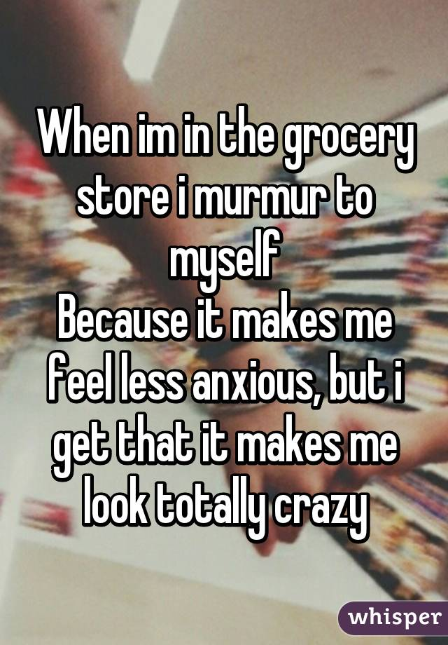 When im in the grocery store i murmur to myself Because it makes me feel less anxious, but i get that it makes me look totally crazy