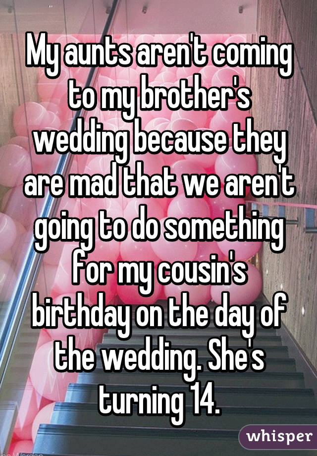 My aunts aren't coming to my brother's wedding because they are mad that we aren't going to do something for my cousin's birthday on the day of the wedding. She's turning 14.