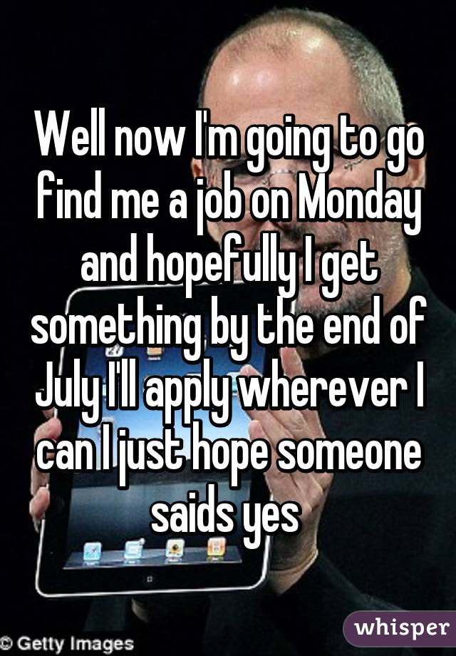 Well now I'm going to go find me a job on Monday and hopefully I get something by the end of July I'll apply wherever I can I just hope someone saids yes