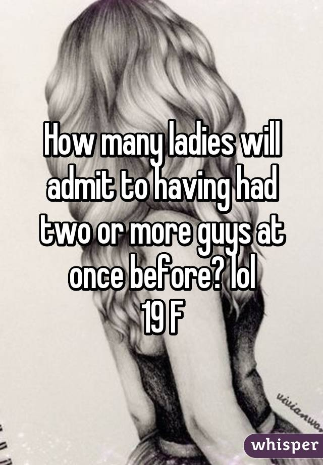 How many ladies will admit to having had two or more guys at once before? lol 19 F