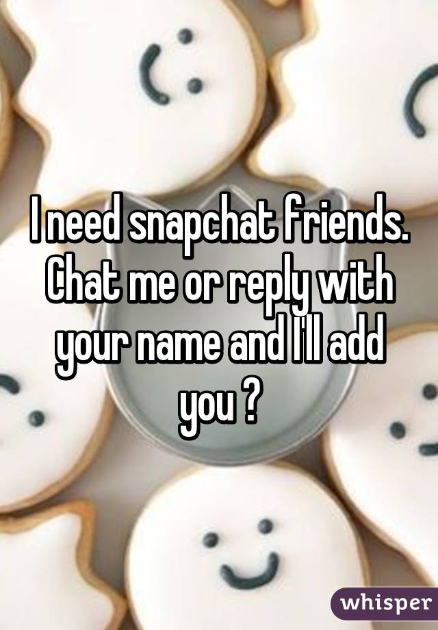 I need snapchat friends. Chat me or reply with your name and I'll add you 😉