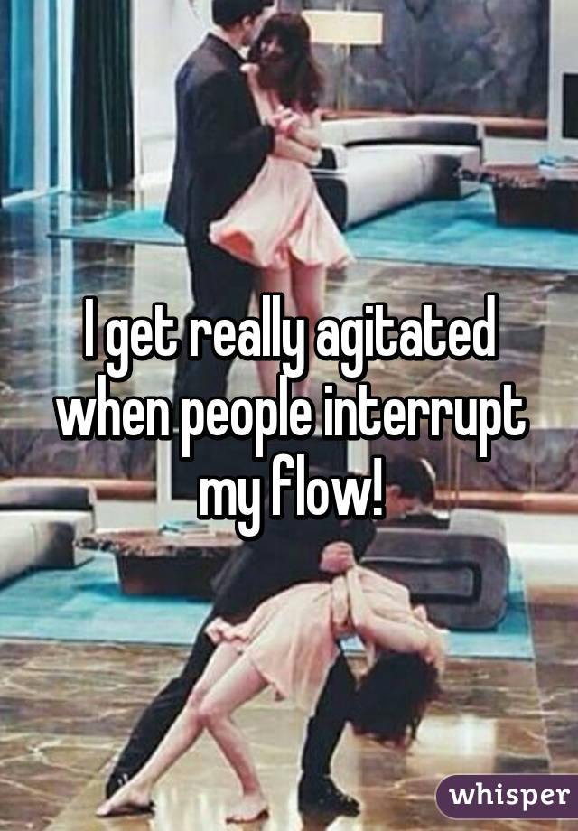I get really agitated when people interrupt my flow!